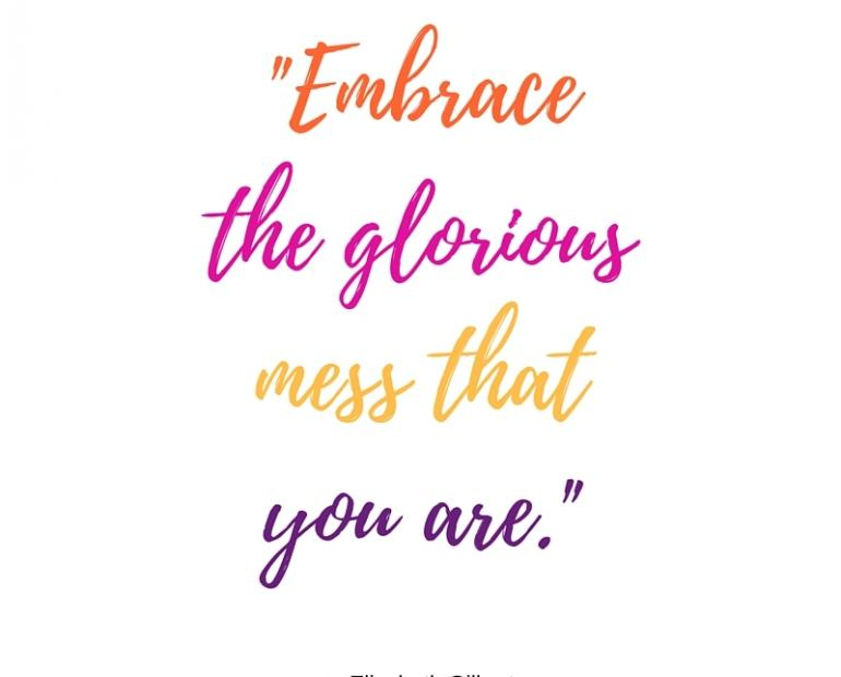 """Embrace the glorious mess that you are"" - Elizabeth Gilberte"