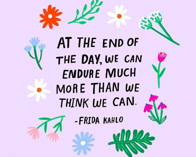 """At the end of the day, we can endure much more than we think we can."" -Frida Kahlo"