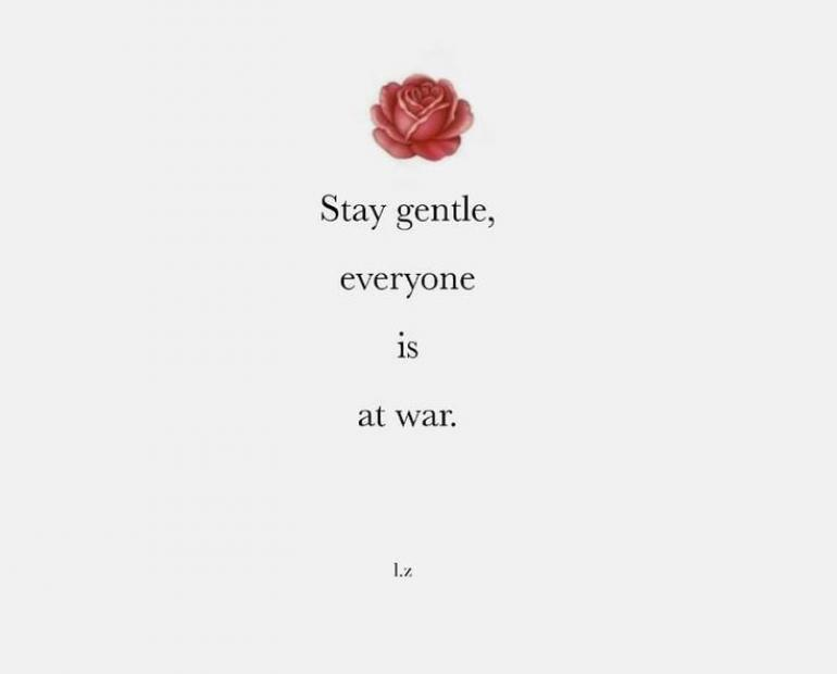 Stay gentle, everyone is at war.