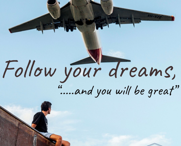 Follow your dream, and you will be great.