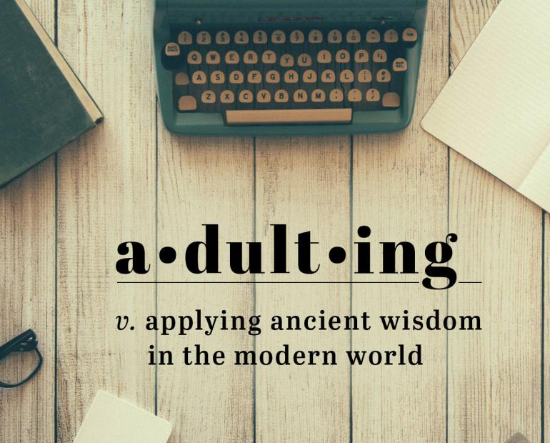 Adulting v. applying ancient wisdom in the modern world