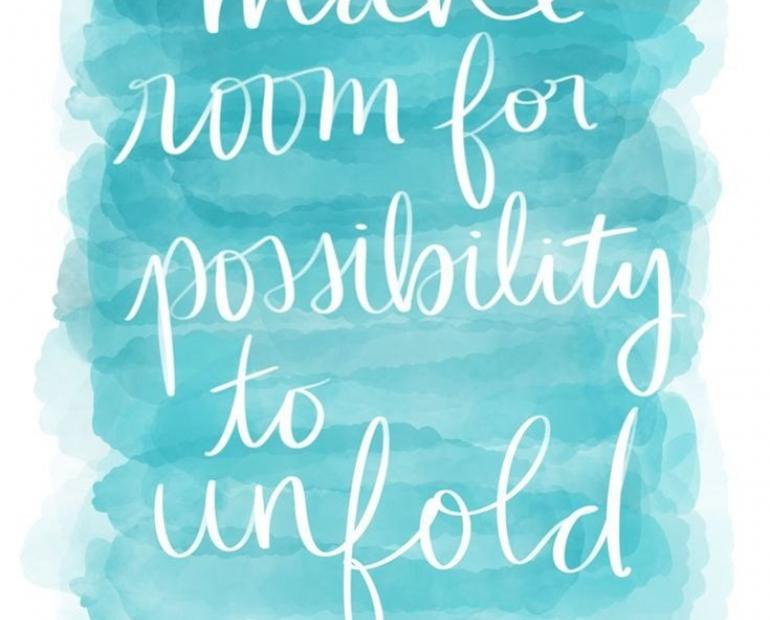 Make room for possibility to unfold