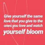 Give yourself the love you give to the ones you love and watch yourself bloom.