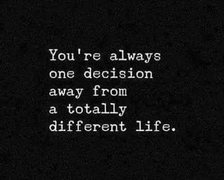 You're always one decision away from a totally different life