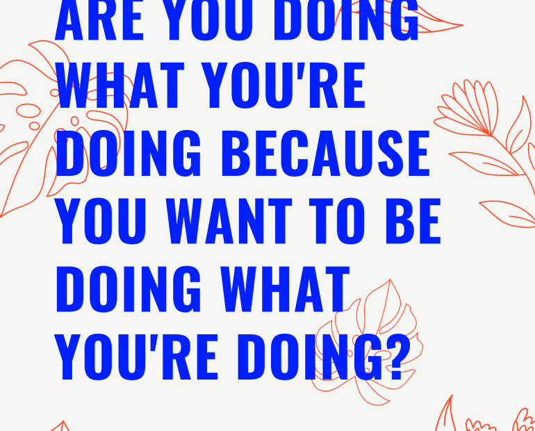 Are you doing what you're doing because YOU want to be doing what you're doing?
