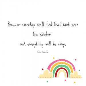 """Because someday we'll find that land over the rainbow and everything will be okay."""